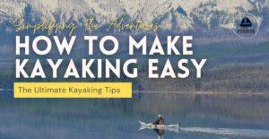 How To Make Kayaking Easy, Easy kayaking, kayaking tips, kayaking skills, safe kayaking