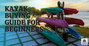 Kayak Buying Guide, Kayak Buying Guide for Beginners, Buying a kayak, kayak buying tips, how to buy a kayak, buying a kayak for beginner